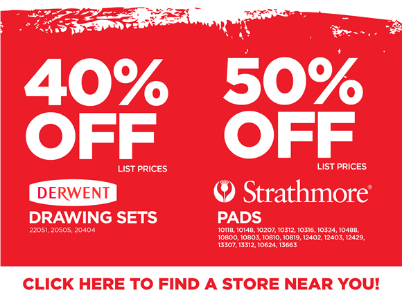 > Derwent Drawing Sets- 40% off list prices*      > Strathmore Pads- 50% off list prices      *Find a store near you!
