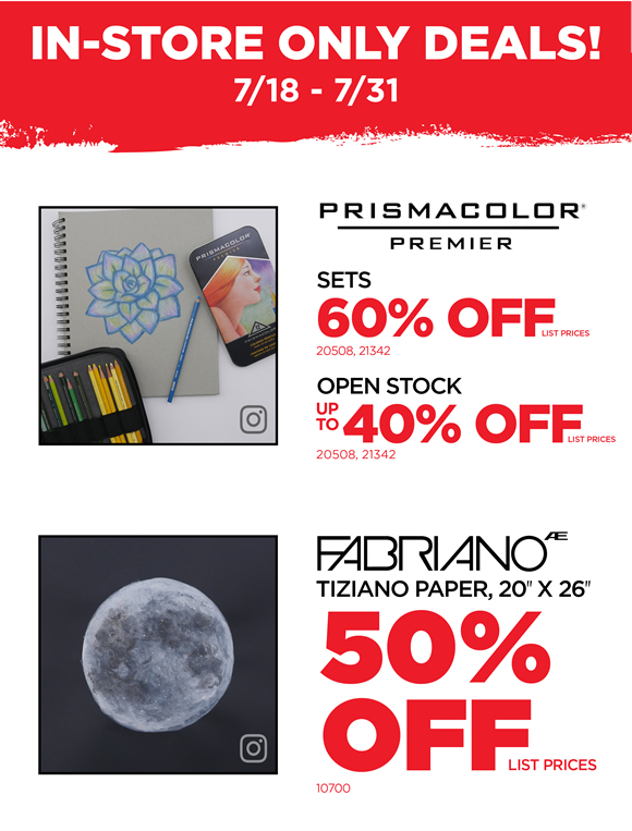 IN-STORE ONLY DEALS: 7/18-7/31> Prismacolor Premier Sets- 60% off list prices*> Prismacolor Premier Open Stock- up to 40% off list prices*> Fabriano Tiziano Paper, 20x26- 50% off list prices*