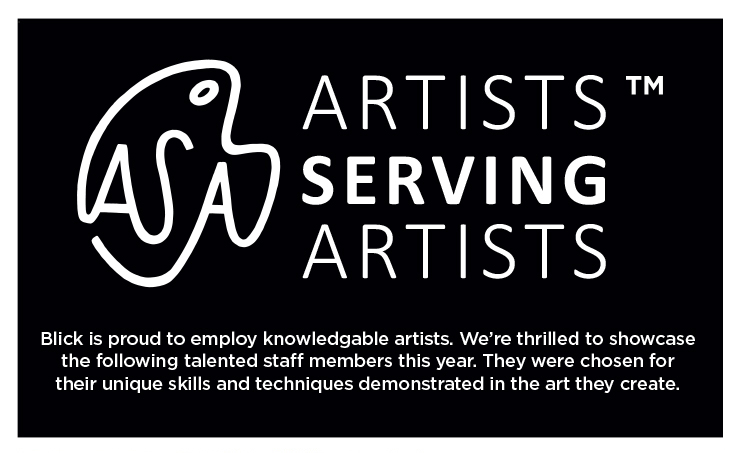 Artists Serving Artists - Blick is proud to employ knowledgeable artists. We're thrilled to showcase the following talented staff members this year. They were chosen for their unique skills and techniques demonstrated in the art they create.