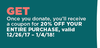 Get - Once you donate, you'll receive a coupon for 20% off your entire purchase, valid 12/27/17-1/4/18
