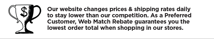 Our website changes prices and shipping rates daily to stay lower than our competition. As a Preferred customer, web match rebate guarantees you the lowest order total when shopping in our stores.