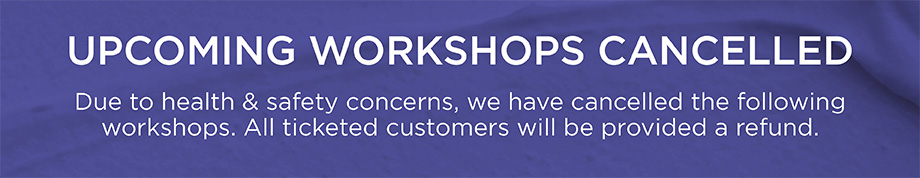 UPCOMING WORKSHOPS CANCELLED, Due to health & safety concerns, we have cancelled the following workshops. All ticketed customers will be provided a refund.
