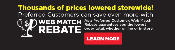 Thousands of prices lowered storewide! preferred customers can save even more with web match rebate!