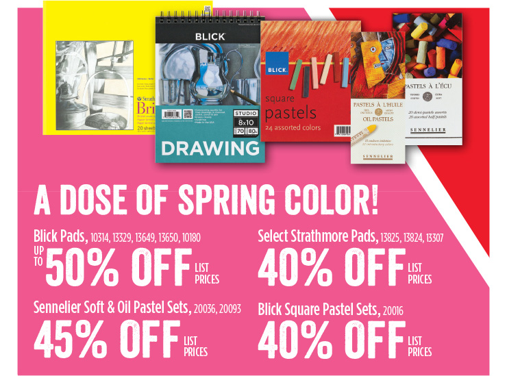 A Dose of Spring Color! Blick Pads - up to 50% off list prices - Select Strathmore Pads - 40% off listprices - Sennelier Soft & Oil Pastel Sets - 45% off list prices - Blick Square Pastel Sets - 40% off list prices