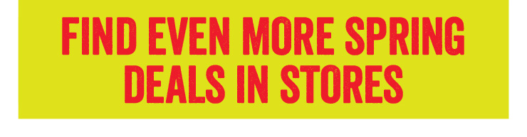 Find even more Spring Deals in stores