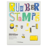 Rubber Stamping: Get Creative with Stamps, Rollers, and Other Printmaking Techniques